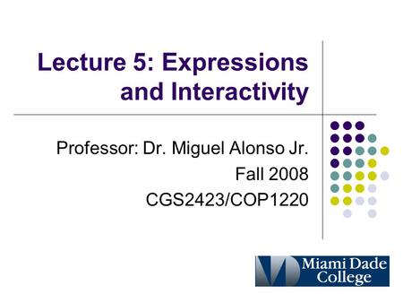 Lecture 5: Expressions and Interactivity Professor: Dr. Miguel Alonso Jr. Fall 2008 CGS2423/COP1220.
