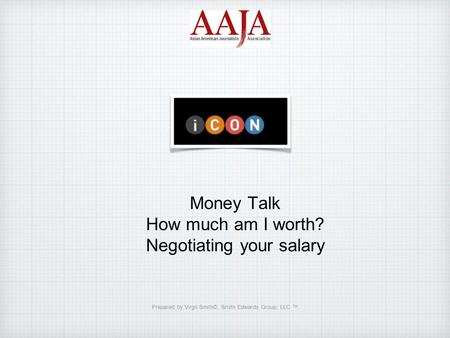 Money Talk How much am I worth? Negotiating your salary Prepared by Virgil Smith©, Smith Edwards Group, LLC ™