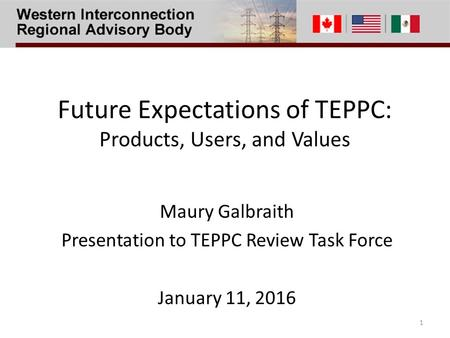 Future Expectations of TEPPC: Products, Users, and Values Maury Galbraith Presentation to TEPPC Review Task Force January 11, 2016 1.