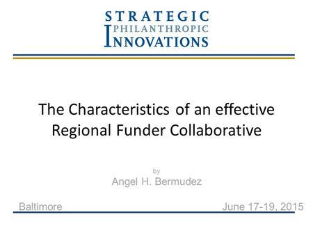 The Characteristics of an effective Regional Funder Collaborative by Angel H. Bermudez Baltimore June 17-19, 2015.