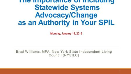 The Importance of Including Statewide Systems Advocacy/Change as an Authority in Your SPIL Monday, January 18, 2016 Brad Williams, MPA, New York State.