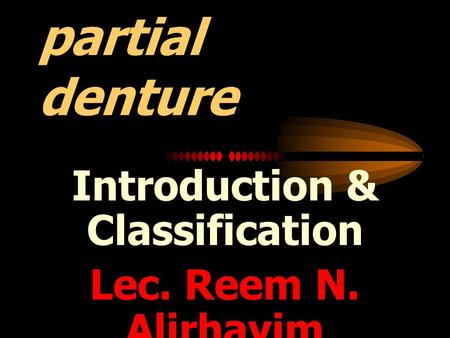 Removable partial denture Introduction & Classification Lec. Reem N. Alirhayim.