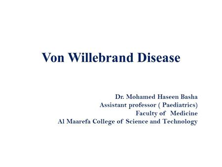 Von Willebrand Disease Dr. Mohamed Haseen Basha Assistant professor ( Paediatrics) Faculty of Medicine Al Maarefa College of Science and Technology.
