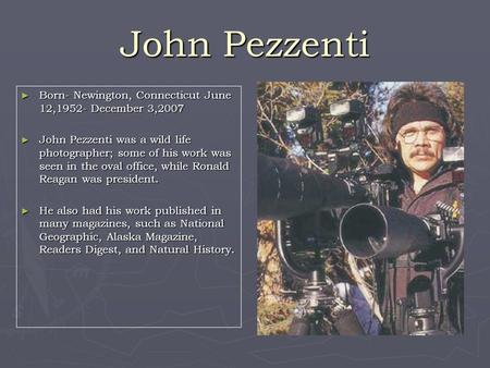 John Pezzenti ► Born- Newington, Connecticut June 12,1952- December 3,2007 ► John Pezzenti was a wild life photographer; some of his work was seen in the.