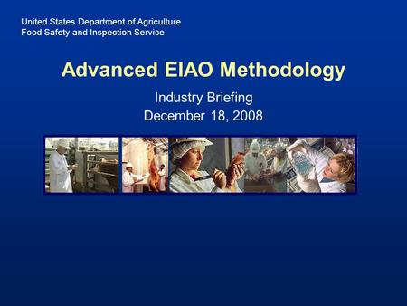 United States Department of Agriculture Food Safety and Inspection Service Industry Briefing December 18, 2008 Advanced EIAO Methodology.