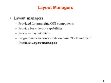 1 Layout Managers Layout managers –Provided for arranging GUI components –Provide basic layout capabilities –Processes layout details –Programmer can concentrate.