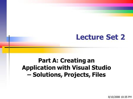Lecture Set 2 Part A: Creating an Application with Visual Studio – Solutions, Projects, Files 8/10/2008 10:35 PM.