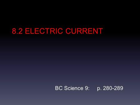 8.2 ELECTRIC CURRENT BC Science 9: p. 280-289. Electric Circuit An electric circuit is a complete pathway that allows electrons to flow. Electrons flow.