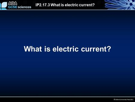 IP2.17.3 What is electric current? © Oxford University Press 2011 What is electric current?