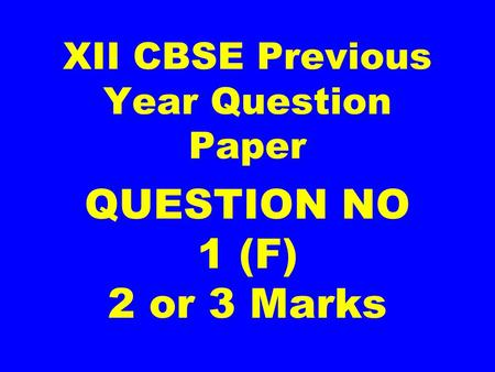 XII CBSE Previous Year Question Paper QUESTION NO 1 (F) 2 or 3 Marks.