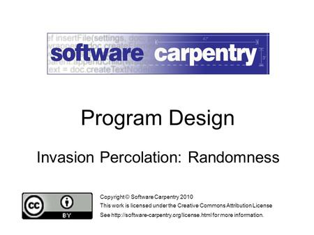 Invasion Percolation: Randomness Copyright © Software Carpentry 2010 This work is licensed under the Creative Commons Attribution License See