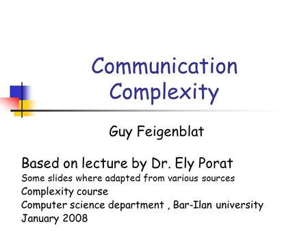 Communication Complexity Guy Feigenblat Based on lecture by Dr. Ely Porat Some slides where adapted from various sources Complexity course Computer science.