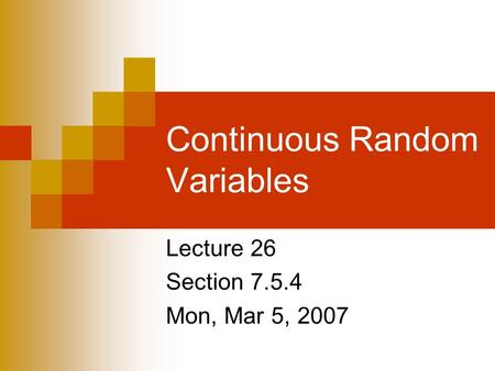 Continuous Random Variables Lecture 26 Section 7.5.4 Mon, Mar 5, 2007.