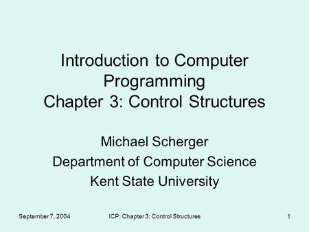 September 7, 2004ICP: Chapter 3: Control Structures1 Introduction to Computer Programming Chapter 3: Control Structures Michael Scherger Department of.