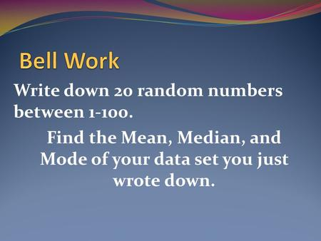 Write down 20 random numbers between 1-100. Find the Mean, Median, and Mode of your data set you just wrote down.