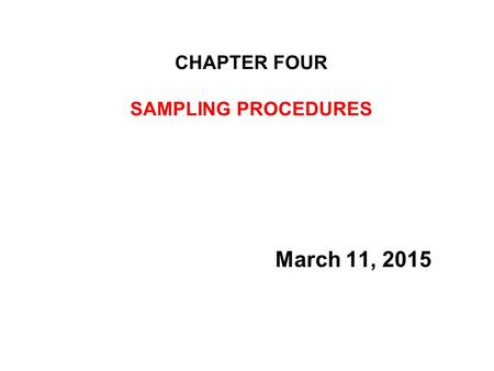 CHAPTER FOUR SAMPLING PROCEDURES March 11, 2015. SAMPLING PROCEDURES –Population and Sampling –The Need for sampling –Characteristics of Good Sampling.