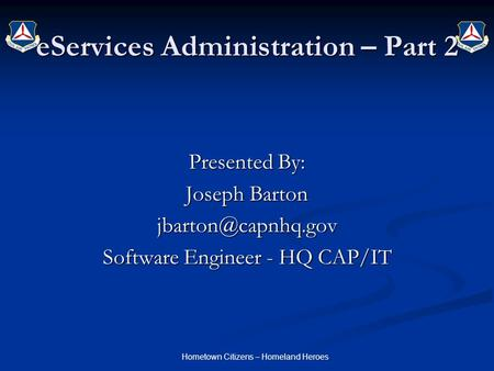 Hometown Citizens – Homeland Heroes eServices Administration – Part 2 Presented By: Joseph Barton Software Engineer - HQ CAP/IT.