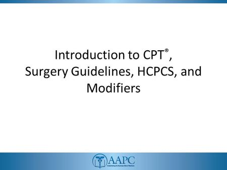 Introduction to CPT ®, Surgery Guidelines, HCPCS, and Modifiers.