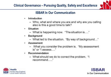 Clinical Governance – Pursuing Quality, Safety and Excellence ISBAR In Our Communication Introduction –Who, what and where you are and why are you calling.