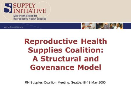 Reproductive Health Supplies Coalition: A Structural and Govenance Model RH Supplies Coalition Meeting, Seattle,18-19 May 2005.
