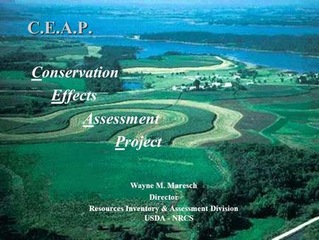 C.E.A.P. Conservation Effects Assessment Project Wayne M. Maresch Director Resources Inventory & Assessment Division USDA - NRCS.