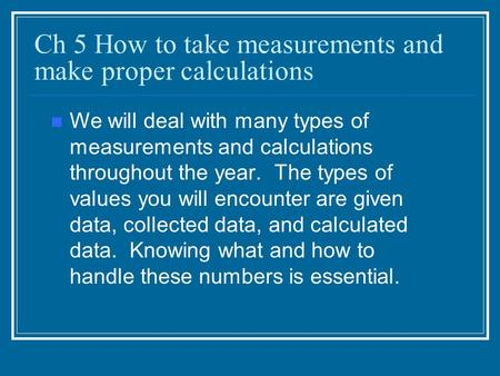 Ch 5 How to take measurements and make proper calculations We will deal with many types of measurements and calculations throughout the year. The types.