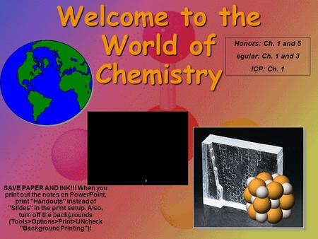 Welcome to the World of Chemistry Honors: Ch. 1 and 5 egular: Ch. 1 and 3 ICP: Ch. 1 SAVE PAPER AND INK!!! When you print out the notes on PowerPoint,