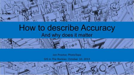 How to describe Accuracy And why does it matter Jon Proctor, PhotoTopo GIS In The Rockies: October 10, 2013.