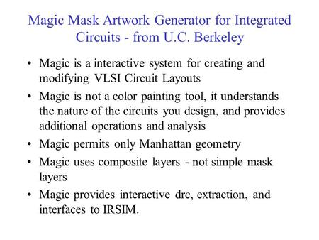 Magic Mask Artwork Generator for Integrated Circuits - from U.C. Berkeley Magic is a interactive system for creating and modifying VLSI Circuit Layouts.