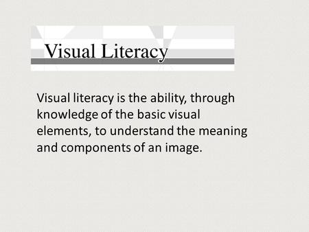 Visual literacy is the ability, through knowledge of the basic visual elements, to understand the meaning and components of an image.