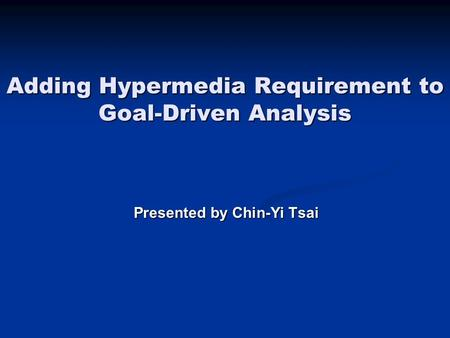 Adding Hypermedia Requirement to Goal-Driven Analysis Presented by Chin-Yi Tsai.