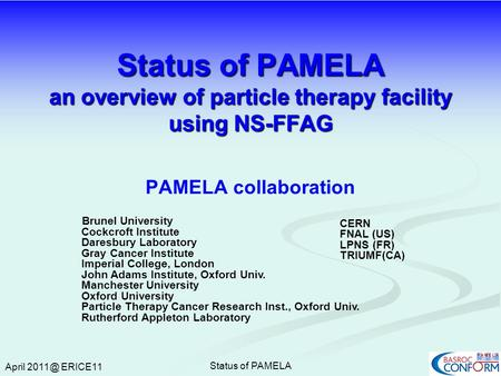 April ERICE11 Status of PAMELA Status of PAMELA an overview of particle therapy facility using NS-FFAG PAMELA collaboration Brunel University Cockcroft.