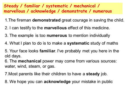 Steady / familiar / systematic / mechanical / marvellous / acknowledge / demonstrate / numerous 1.The fireman demonstrated great courage in saving the.