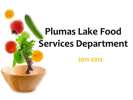 Plumas Lake Food Services Department 2011-2012. 2011 Goals Menu Build Relationships Compliant with Federal Regulations.