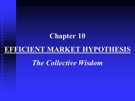 Chapter 10 EFFICIENT MARKET HYPOTHESIS The Collective Wisdom.