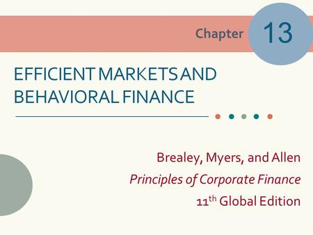 Chapter Brealey, Myers, and Allen Principles of Corporate Finance 11 th Global Edition EFFICIENT MARKETS AND BEHAVIORAL FINANCE 13.