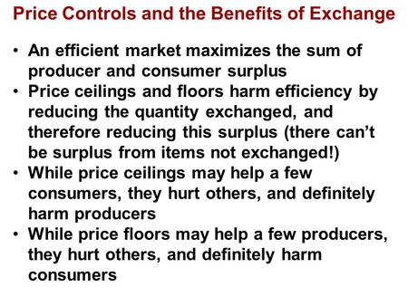Price Controls and the Benefits of Exchange An efficient market maximizes the sum of producer and consumer surplus Price ceilings and floors harm efficiency.