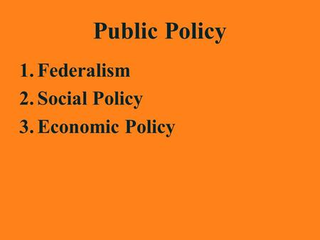 Public Policy 1.Federalism 2.Social Policy 3.Economic Policy.
