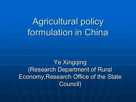 Agricultural policy formulation in China Ye Xingqing (Research Department of Rural Economy,Research Office of the State Council)