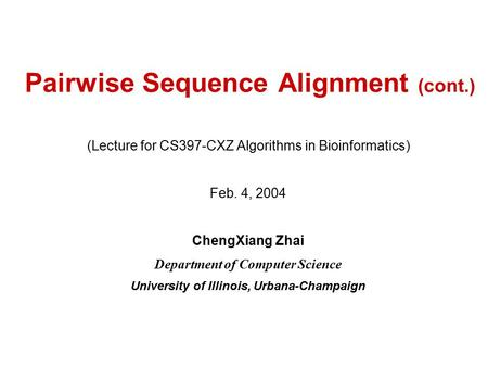 Pairwise Sequence Alignment (cont.) (Lecture for CS397-CXZ Algorithms in Bioinformatics) Feb. 4, 2004 ChengXiang Zhai Department of Computer Science University.