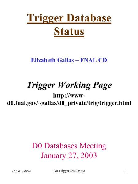 Jan 27, 2003D0 Trigger Db Status1 Trigger Database Status Elizabeth Gallas – FNAL CD Trigger Working Page  d0.fnal.gov/~gallas/d0_private/trig/trigger.html.
