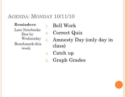A GENDA : M ONDAY 10/11/10 Reminders: Late Notebooks Due by Wednesday Benchmark this week 1. Bell Work 2. Correct Quiz 3. Amnesty Day (only day in class)