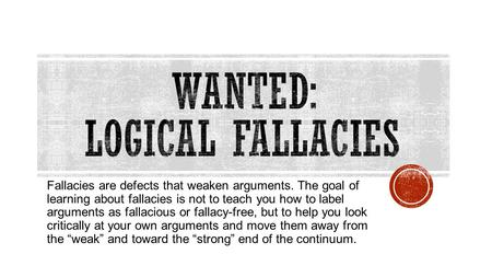 Fallacies are defects that weaken arguments. The goal of learning about fallacies is not to teach you how to label arguments as fallacious or fallacy-free,
