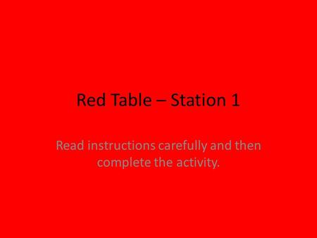Red Table – Station 1 Read instructions carefully and then complete the activity.