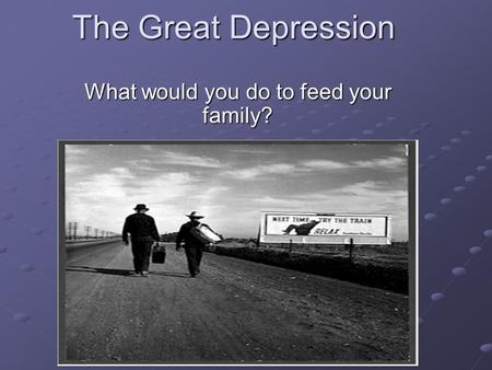 The Great Depression What would you do to feed your family?