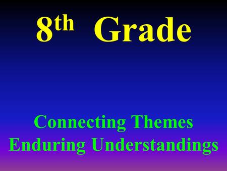 8 th Grade Connecting Themes Enduring Understandings.