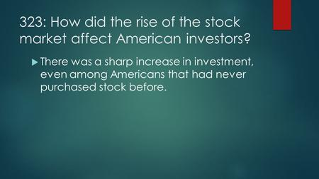 323: How did the rise of the stock market affect American investors?  There was a sharp increase in investment, even among Americans that had never purchased.