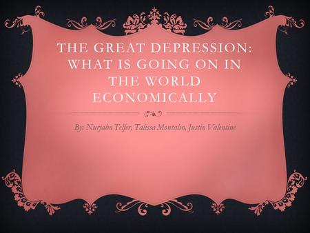 THE GREAT DEPRESSION: WHAT IS GOING ON IN THE WORLD ECONOMICALLY By: Nurjahn Telfer, Talissa Montalvo, Justin Valentine.