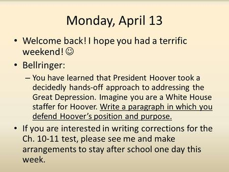 Monday, April 13 Welcome back! I hope you had a terrific weekend! Bellringer: – You have learned that President Hoover took a decidedly hands-off approach.