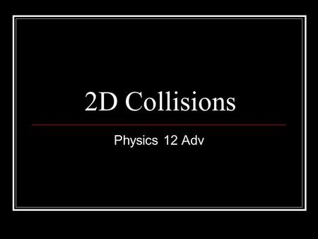 2D Collisions Physics 12 Adv. 2D Collisions In all collisions, momentum is conserved In elastic collisions, kinetic energy is also conserved As momentum.
